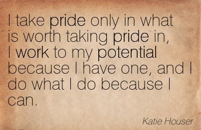 motivational-work-quote-by-katie-houser-work-i-take-pride-only-in-what-is-worth-taking-pride-in-i-work-to-my-potential-because-i-have-one-and-i-do-what-i-do-because-i-can.jpg