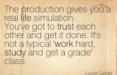 motivational-work-quote-by-laurie-geigel-the-production-gives-you-a-real-life-simulation-youve-got-to-trust-each-other-and-get-it-done-its-not-a-typical-work-hard-study-and-get-a-grade-class.jpg