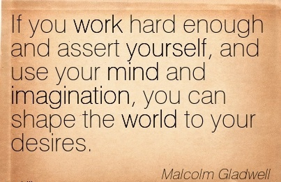 motivational-work-quote-by-malcolm-gladwell-if-you-work-hard-enough-and-assert-yourself-and-use-your-mind-and-imagination-you-can-shape-the-world-to-your-desires.jpg