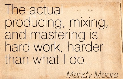 motivational-work-quote-by-mandy-moore-the-actual-producing-mixing-and-mastering-is-hard-work-garder-than-what-i-do.jpg