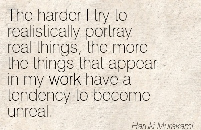 motivational-work-quote-by-maruki-murakami-the-harder-i-try-to-realistically-portray-real-things-the-more-the-things-that-appear-in-my-work-have-a-tendency-to-become-unreal.jpg