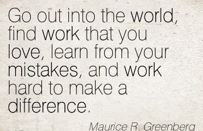 motivational-work-quote-by-maurice-r-greenberg-go-out-into-the-world-find-work-that-you-love-learn-from-your-mistakes-and-work-hard-to-make-a-difference.jpg