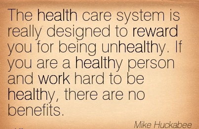 motivational-work-quote-by-mike-huckabee-the-health-care-system-is-really-designed-to-reward-you-for-being-unhealthy-if-you-are-a-healthy-person-and-work-hard-to-be-healthy-there-are-no-benefits.jpg