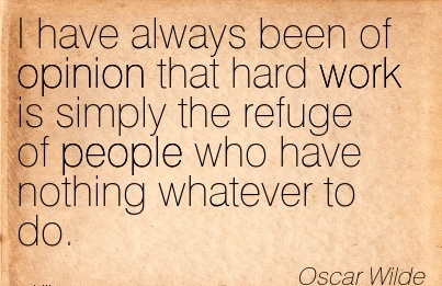 motivational-work-quote-by-oscar-wilde-i-have-always-been-of-opinion-that-hard-work-is-simply-the-refuge-of-people-who-have-nothing-whatever-to-do.jpg