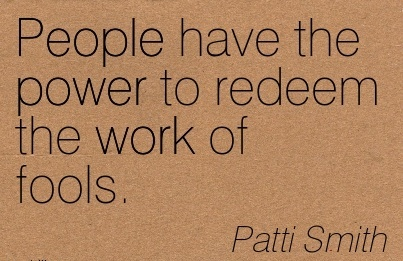 motivational-work-quote-by-patti-smith-people-have-the-power-to-redeem-the-work-of-fools.jpg