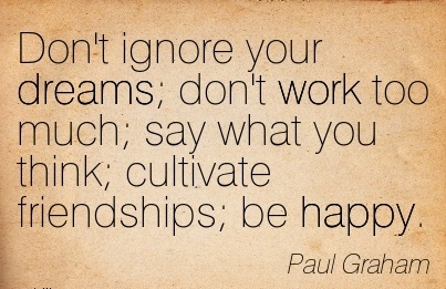 motivational-work-quote-by-paul-graham-dont-ignore-your-dreams-dont-work-too-much-say-what-you-think-cultivate-friendships-be-happy.jpg