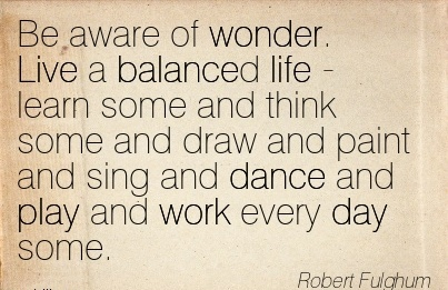 motivational-work-quote-by-robert-fulghum-be-aware-of-wonder-live-a-balanced-life-learn-some-and-think-some-and-draw-and-paint-and-sing-and-dance-and-play-and-work-every-day-some.jpg