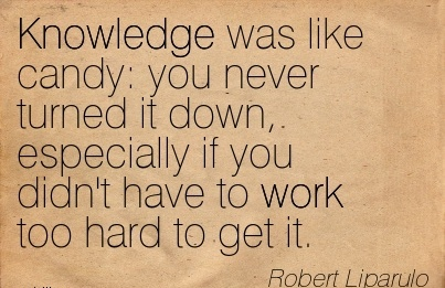 motivational-work-quote-by-robert-liparulo-knowledge-was-like-candy-you-never-turned-it-down-especially-if-you-didnt-have-to-work-too-hard-to-get-it.jpg