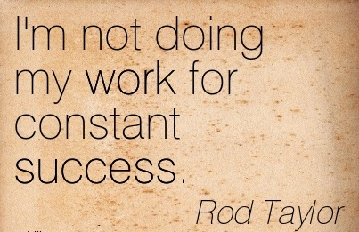 motivational-work-quote-by-rod-taylor-im-not-doing-my-work-for-constant-success.jpg