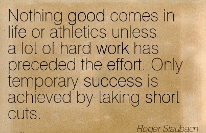 motivational-work-quote-by-roger-staubach-nothing-good-comes-in-life-or-athletics-unless-a-lot-of-hard-work-has-preceded-the-effort-only-temporary-success-is-achieved-by-taking-short-cuts.jpg