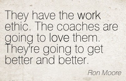 motivational-work-quote-by-ron-moore-they-have-the-work-ethic-the-coaches-are-going-to-love-them-theyre-going-to-get-better-and-better.jpg