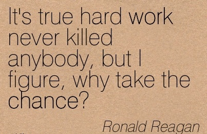 motivational-work-quote-by-ronald-reagan-its-true-hard-work-never-killed-anybody-but-i-figure-why-take-the-chance.jpg