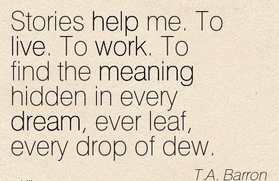 motivational-work-quote-by-ta-barron-stories-help-me-to-live-to-work-to-find-the-meaning-hidden-in-every-dream-ever-leaf-every-drop-of-dew.jpg