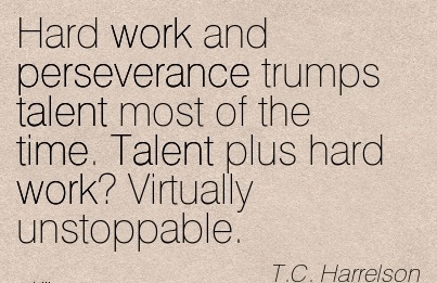 motivational-work-quote-by-tc-harrelson-hard-work-and-perseverance-trumps-talent-most-of-the-time-talent-plus-hard-work-virtually-unstoppable.jpg