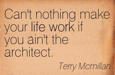 motivational-work-quote-by-terry-mcmillan-cant-nothing-make-your-life-work-if-you-aint-the-architect.jpg