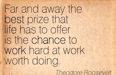 motivational-work-quote-by-theodore-roosevelt-far-and-away-the-best-prize-that-life-has-to-offer-is-the-chance-to-work-hard-at-work-worth-doing.jpg