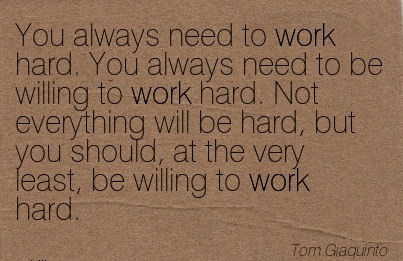 motivational-work-quote-by-tom-giaquinto-you-always-need-to-work-hard-you-always-need-to-be-willing-to-work-hard-not-everything-will-be-hard-but-you-should-at-the-very-least-be-willing-to-work.jpg