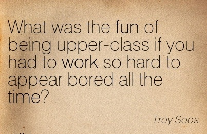 motivational-work-quote-by-troy-soos-what-was-the-fun-of-being-upper-class-if-you-had-to-work-so-hard-to-appear-bored-all-the-time.jpg