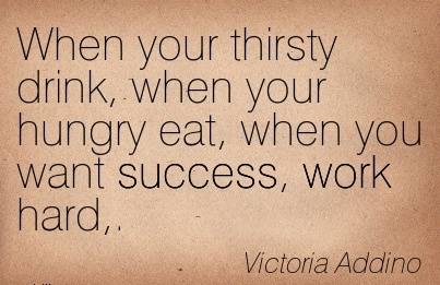 motivational-work-quote-by-victoria-addino-when-your-thirsty-drink-when-your-hungry-eat-when-you-want-success-work-hard.jpg