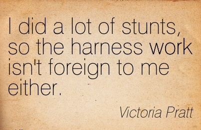motivational-work-quote-by-victoria-pratt-i-did-a-lot-of-stunts-so-the-harness-work-isnt-foreign-to-me-either.jpg