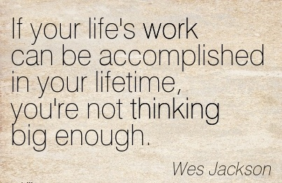 motivational-work-quote-by-wes-jackson-if-your-lifes-work-can-be-accomplished-in-your-lifetime-youre-not-thinking-big-enough.jpg