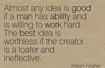 motivational-work-quote-by-william-feather-almost-any-idea-is-good-if-a-man-has-ability-and-is-willing-to-work-hard-the-best-idea-is-worthless-if-the-creator-is-a-loafer-and-ineffective.jpg