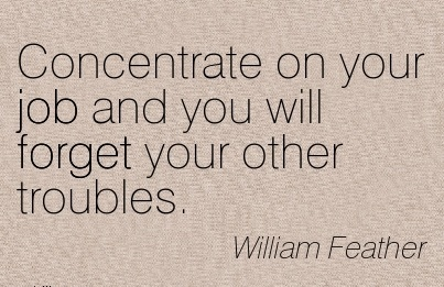 motivational-work-quote-by-william-feather-concentrate-on-your-job-and-you-will-forget-your-other-troubles.jpg