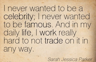 motivational-work-quote-sarah-jessica-parker-i-never-wanted-to-be-a-celebrity-i-never-wanted-to-be-famous-and-in-my-daily-life-i-work-really-hard-to-not-trade-on-it-in-any-way.jpg