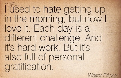 motivational-work-quote-walter-fricke-i-used-to-hate-getting-up-in-the-morning-but-now-i-love-it-each-day-is-a-different-challenge-and-its-hard-work.jpg