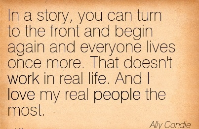 nice-work-quote-by-ally-condie-in-a-story-you-can-turn-to-the-front-and-begin-again-and-everyone-lives-once-more-that-doesnt-work-in-real-life-and-i-love-my-real-people-the-most.jpg