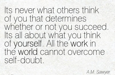 nice-work-quote-by-am-sawyer-its-never-what-others-think-of-you-that-determines-whether-or-not-you-succeed-its-all-about-what-you-think-of-yourself-all-the-work-in-the-world-cannot-overcome-self.jpg