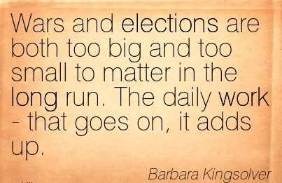 nice-work-quote-by-barbara-kingsolver-wars-and-elections-are-both-too-big-and-too-small-to-matter-in-the-long-run-the-daily-work-that-goes-on-it-adds-up.jpg
