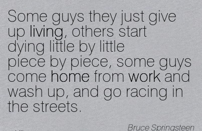 nice-work-quote-by-bruce-springsteen-some-guys-they-just-give-up-living-others-start-dying-little-by-little-piece-by-piece-some-guys-come-home-from-work-and-wash-up-and-go-racing-in-the-streets.jpg