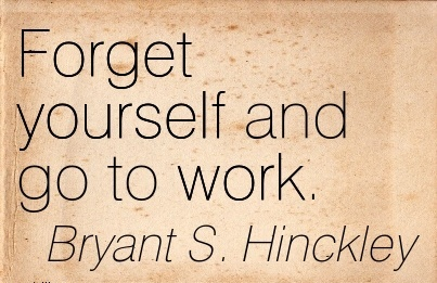 nice-work-quote-by-bryant-s-hinckley-forget-yourself-and-go-to-work.jpg