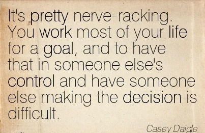 nice-work-quote-by-casey-daigle-its-pretty-nerve-racking-you-work-most-of-your-life-for-a-goal.jpg