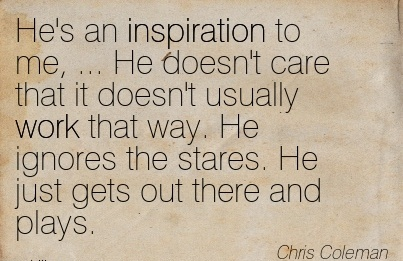 nice-work-quote-by-chris-coleman-hes-an-inspiration-to-me-he-doesnt-care-that-it-doesnt-usually-work-that-way-he-ignores-the-stares-he-just-gets-out-there-and-plays.jpg
