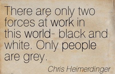 nice-work-quote-by-chris-heimerdinger-there-are-only-two-forces-at-work-in-this-world-black-and-white-only-people-are-grey.jpg