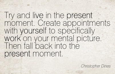 nice-work-quote-by-christopher-dines-try-and-live-in-the-present-moment-create-appointments-with-yourself-to-specifically-work-on-your-mental-picture-then-fall-back-into-the-present-moment.jpg