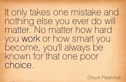 nice-work-quote-by-chuck-palahniuk-it-only-takes-one-mistake-and-nothing-else-you-ever-do-will-matter-no-matter-how-hard-you-work-or-how-smart-you-become-youll-always-be-known-for-that-one-poor-ch.jpg