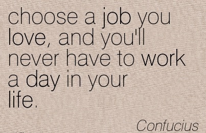 nice-work-quote-by-confucius-choose-a-job-you-love-and-youll-never-have-to-work-a-day-in-your-life.jpg