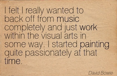 nice-work-quote-by-david-bowe-i-felt-i-really-wanted-to-back-off-from-music-completely-and-just-work-within-the-visual-arts-in-some-way-i-started-painting-quite-passionately-at-that-time.jpg