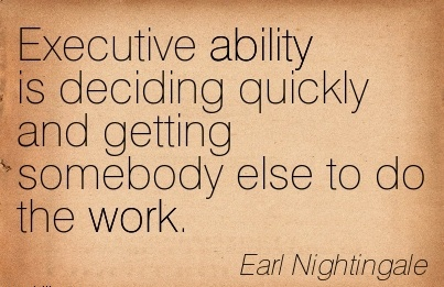 nice-work-quote-by-earl-nightingale-executive-ability-is-deciding-quickly-and-getting-somebody-else-to-do-the-work.jpg
