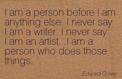 nice-work-quote-by-edward-gorey-i-am-a-person-before-i-am-anything-else-i-never-say-i-am-a-writer-i-never-say-i-am-artisti-am-a-person-who-does-those-things.jpg