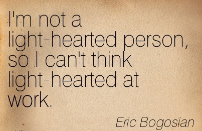 nice-work-quote-by-eric-bogosian-im-not-a-light-hearted-person-so-i-cant-think-light-hearted-at-work.jpg