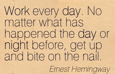 nice-work-quote-by-ernest-hemingway-work-every-day-no-matter-what-has-happened-the-day-or-night-before-get-up-and-bite-on-the-nail.jpg