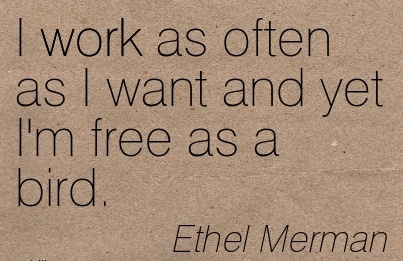 nice-work-quote-by-ethel-merman-i-work-as-often-as-i-want-and-yet-im-free-as-a-bird.jpg