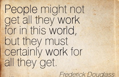 nice-work-quote-by-frederick-douglass-people-might-not-get-all-they-work-for-in-this-world-but-they-must-certainly-work-for-all-they-get.jpg