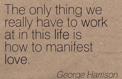 nice-work-quote-by-george-harrison-only-thing-we-really-have-to-work-at-in-this-life-is-how-to-manifest-love.jpg