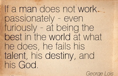 nice-work-quote-by-george-lois-if-a-man-does-not-work-passionately-even-furiously.jpg