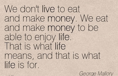 nice-work-quote-by-george-mallory-we-dont-live-to-eat-and-make-money-we-eat-and-make-money-to-be-able-to-enjoy-life-that-is-what-life-means-and-that-is-what-life-is-for.jpg